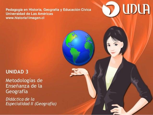 Pedagogía en Historia, Geografía y Educación CívicaUniversidad de Las Américaswww.historia1imagen.clUNIDAD 3Metodologías d...