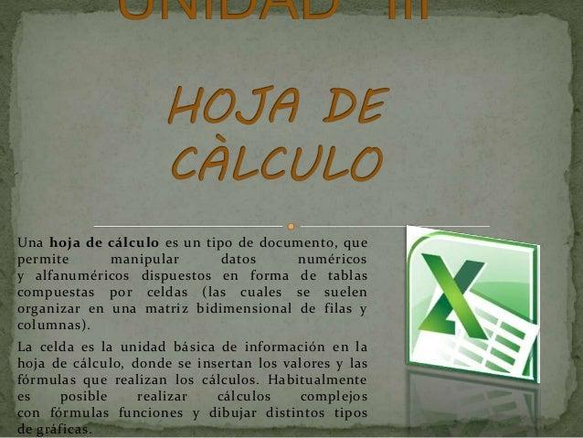Una hoja de cálculo es un tipo de documento, que permite manipular datos numéricos y alfanuméricos dispuestos en forma de ...