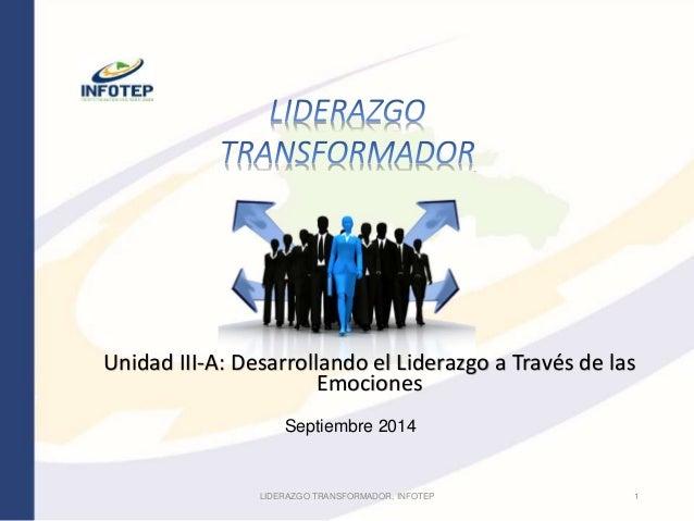 Unidad III-A: Desarrollando el Liderazgo a Través de las  Emociones  Septiembre 2014  LIDERAZGO TRANSFORMADOR, INFOTEP 1
