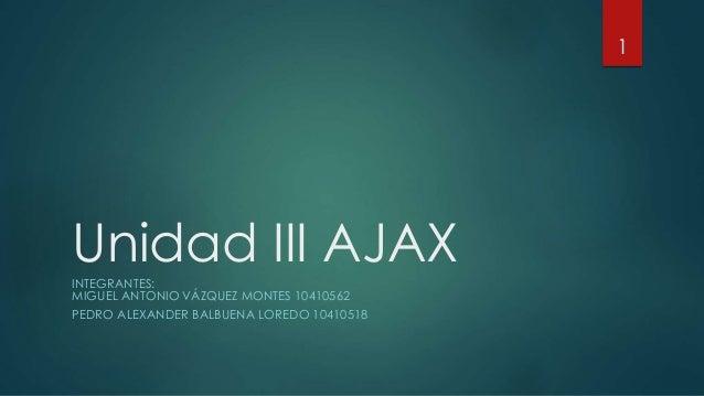 Unidad III AJAXINTEGRANTES: MIGUEL ANTONIO VÁZQUEZ MONTES 10410562 PEDRO ALEXANDER BALBUENA LOREDO 10410518 1