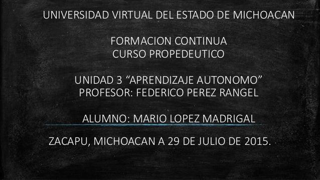 """UNIVERSIDAD VIRTUAL DEL ESTADO DE MICHOACAN FORMACION CONTINUA CURSO PROPEDEUTICO UNIDAD 3 """"APRENDIZAJE AUTONOMO"""" PROFESOR..."""