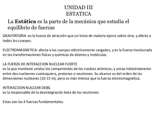 UNIDAD III ESTATICA La Estática es la parte de la mecánica que estudia el equilibrio de fuerzas GRAVITATORIA :es la fuerza...