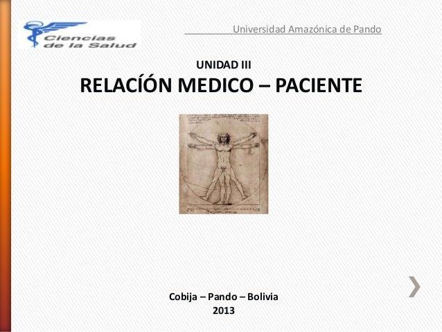 Universidad Amazónica de Pando UNIDAD III RELACÍÓN MEDICO – PACIENTE Cobija – Pando – Bolivia 2013