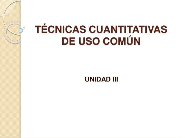 TÉCNICAS CUANTITATIVAS DE USO COMÚN UNIDAD III