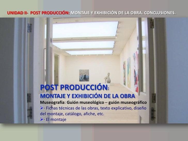 UNIDAD II- POST PRODUCCIÓN: MONTAJE Y EXHIBICIÓN DE LA OBRA. CONCLUSIONES.              POST PRODUCCIÓN:              MONT...