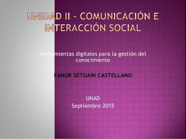 Herramientas digitales para la gestión del conocimiento FANOR SETUAIN CASTELLANO UNAD Septiembre 2015