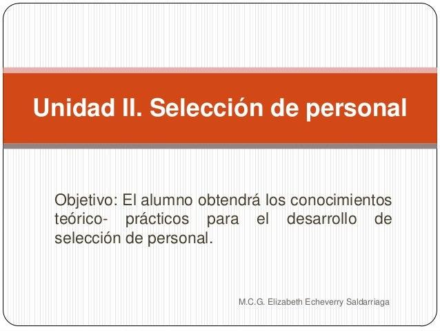 Objetivo: El alumno obtendrá los conocimientos teórico- prácticos para el desarrollo de selección de personal. M.C.G. Eliz...