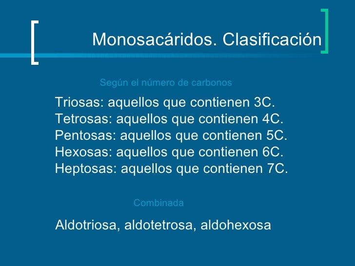 Monosacáridos. Clasificación Según el número de carbonos Triosas: aquellos que contienen 3C. Tetrosas: aquellos que contie...