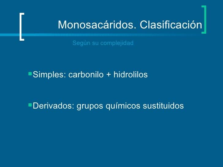 Monosacáridos. Clasificación Según su complejidad <ul><li>Simples: carbonilo + hidrolilos </li></ul><ul><li>Derivados: gru...