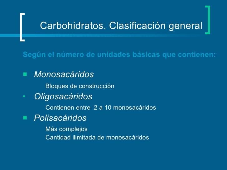 Carbohidratos. Clasificación general <ul><li>Según el número de unidades básicas que contienen: </li></ul><ul><li>Monosacá...