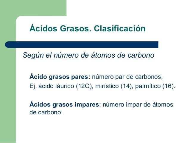 Ácidos Grasos. ClasificaciónSegún el número de átomos de carbono Ácido grasos pares: número par de carbonos, Ej. ácido láu...