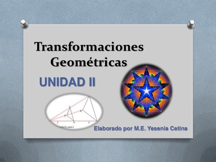 Transformaciones   GeométricasUNIDAD II        Elaborado por M.E. Yesenia Cetina