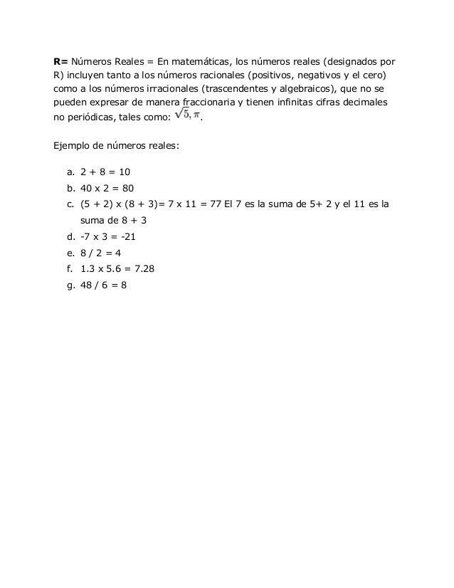R= Números Reales = En matemáticas, los números reales (designados porR) incluyen tanto a los números racionales (positivo...