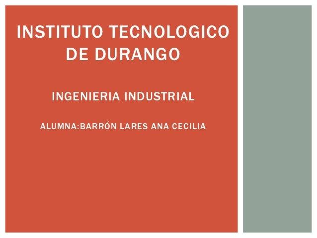INSTITUTO TECNOLOGICO     DE DURANGO    INGENIERIA INDUSTRIAL  ALUMNA:BARRÓN LARES ANA CECILIA