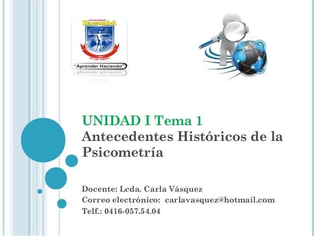 UNIDAD I Tema 1 Antecedentes Históricos de la Psicometría Docente: Lcda. Carla Vásquez Correo electrónico: carlavasquez@ho...