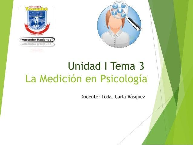 Unidad I Tema 3 La Medición en Psicología Docente: Lcda. Carla VásquezDocente: Lcda. Carla Vásquez