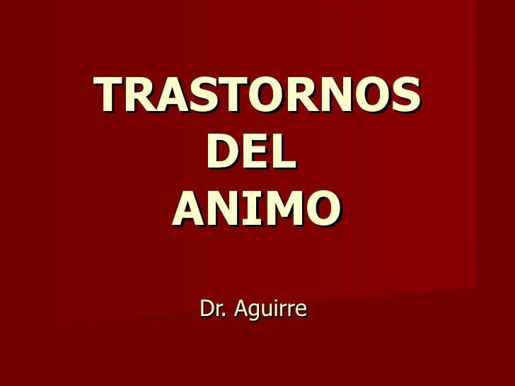 TRASTORNOS DEL  ANIMO Dr. Aguirre