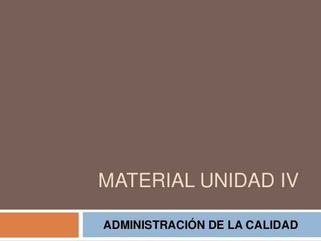 MATERIAL UNIDAD IV ADMINISTRACIÓN DE LA CALIDAD