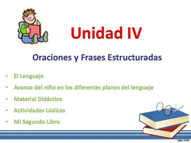 Unidad IV Oraciones y Frases Estructuradas • El Lenguaje • Avance del niño en los diferentes planos del lenguaje • Materia...