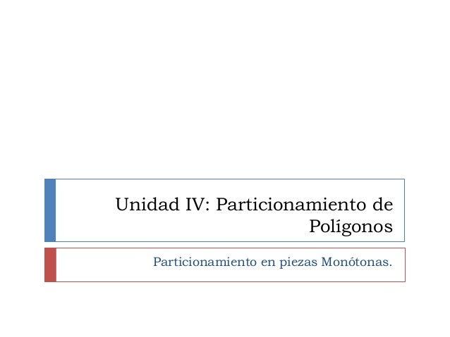 Unidad IV: Particionamiento de Polígonos Particionamiento en piezas Monótonas.
