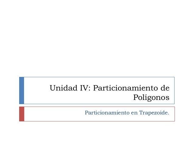 Unidad IV: Particionamiento de Polígonos Particionamiento en Trapezoide.