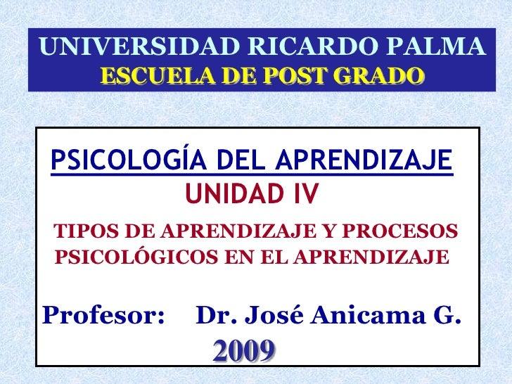 UNIVERSIDAD RICARDO PALMA     ESCUELA DE POST GRADO   PSICOLOGÍA DEL APRENDIZAJE         UNIDAD IV TIPOS DE APRENDIZAJE Y ...