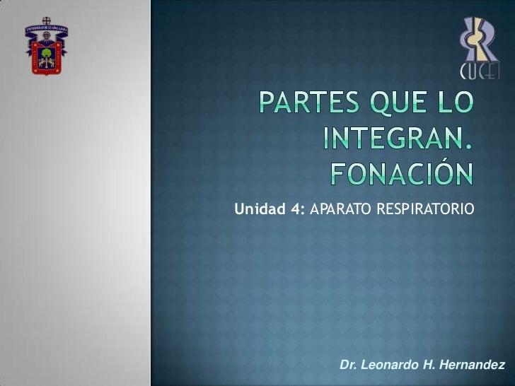 Partes que lo integran. Fonación<br />Unidad 4: APARATO RESPIRATORIO<br />Dr. Leonardo H. Hernandez<br />