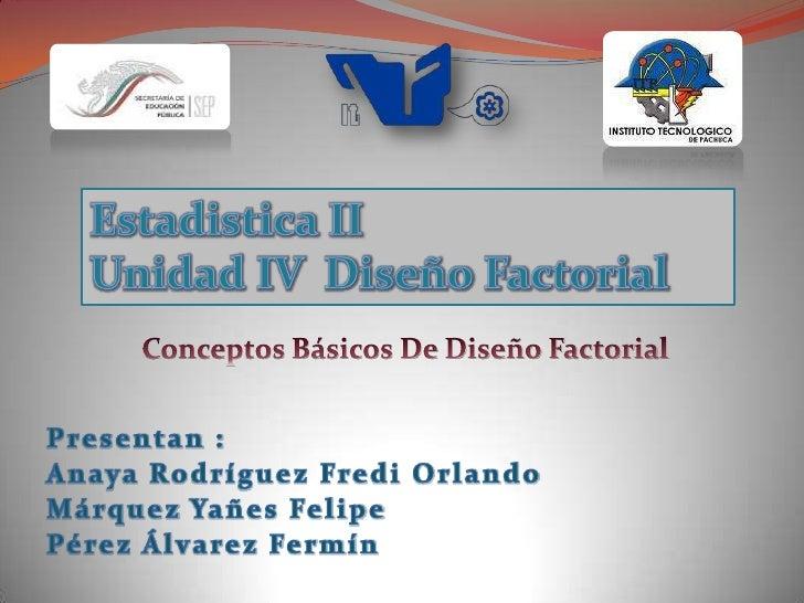 Estadistica II<br />Unidad IV  Diseño Factorial<br />Conceptos Básicos De Diseño Factorial<br />Presentan :<br />Anaya Rod...