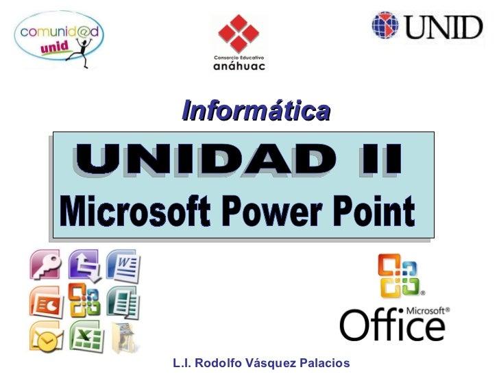 UNIDAD II Informática L.I. Rodolfo Vásquez Palacios  Microsoft Power Point