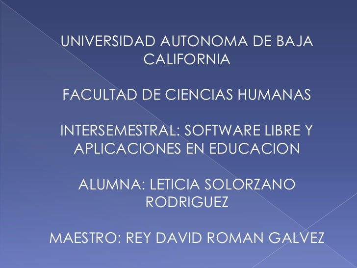 UNIVERSIDAD AUTONOMA DE BAJA           CALIFORNIA FACULTAD DE CIENCIAS HUMANAS INTERSEMESTRAL: SOFTWARE LIBRE Y   APLICACI...