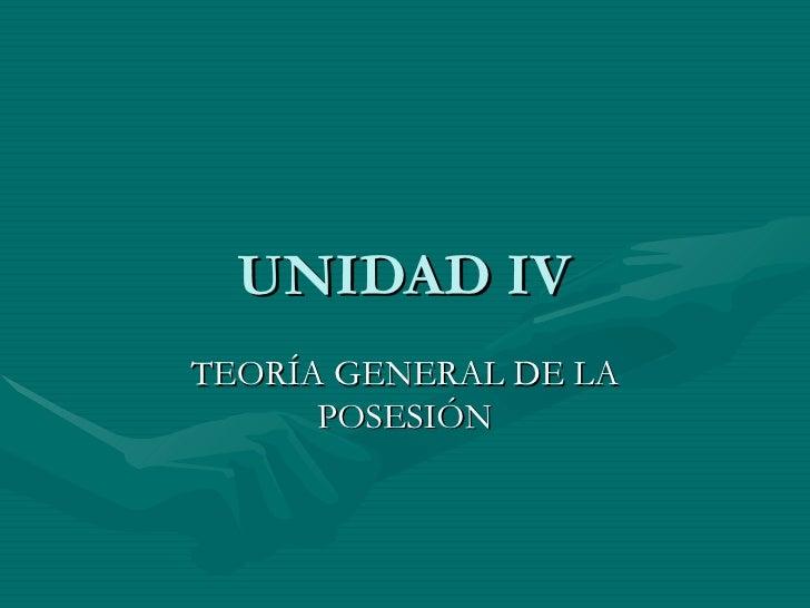 UNIDAD IV TEORÍA GENERAL DE LA POSESIÓN