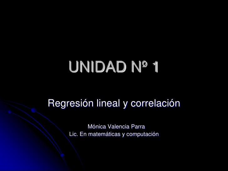 UNIDAD Nº 1<br />Regresión lineal y correlación<br />   Mónica Valencia Parra<br />Lic. En matemáticas y computación<br />