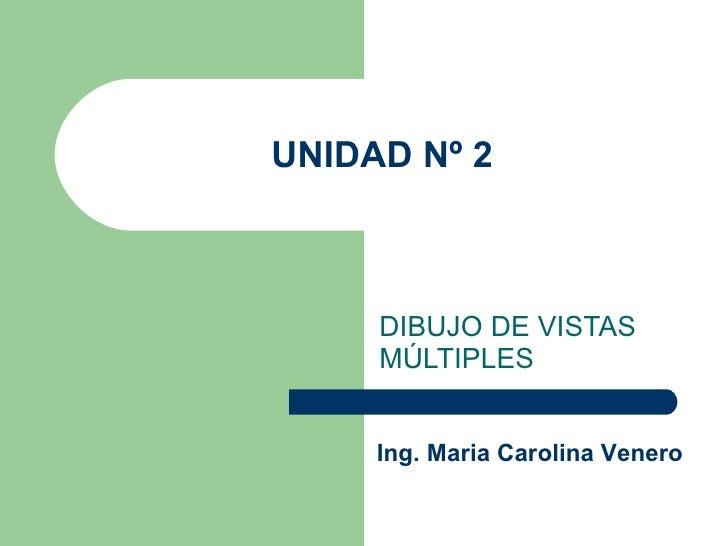 UNIDAD Nº 2 DIBUJO DE VISTAS MÚLTIPLES Ing. Maria Carolina Venero