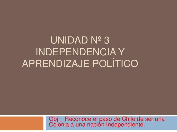 Unidad nº 3  independencia y aprendizaje político <br />Obj:_ Reconoce el paso de Chile de ser una Colonia a una nación In...