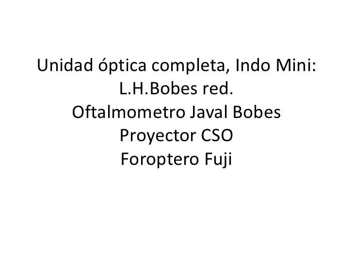 Unidad óptica completa, Indo Mini:          L.H.Bobes red.    Oftalmometro Javal Bobes          Proyector CSO          For...