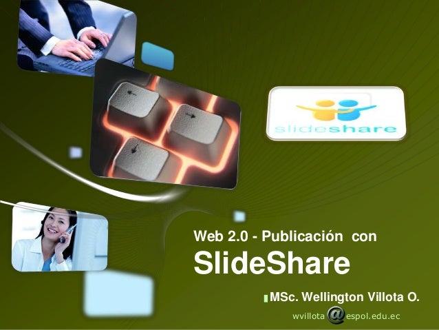 Web 2.0 - Publicación conSlideShare          MSc. Wellington Villota O.             wvillota   espol.edu.ec