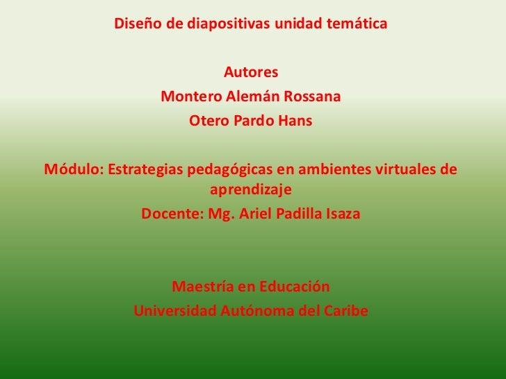 Diseño de diapositivas unidad temática<br />Autores<br />Montero Alemán Rossana<br />Otero Pardo Hans<br />Módulo: Estrate...