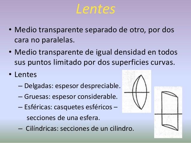 Lentes• Convergentes   – Positiva: al atravesarla los rayos se      acercan al eje óptico.   – Biconvexas – convexosconcav...