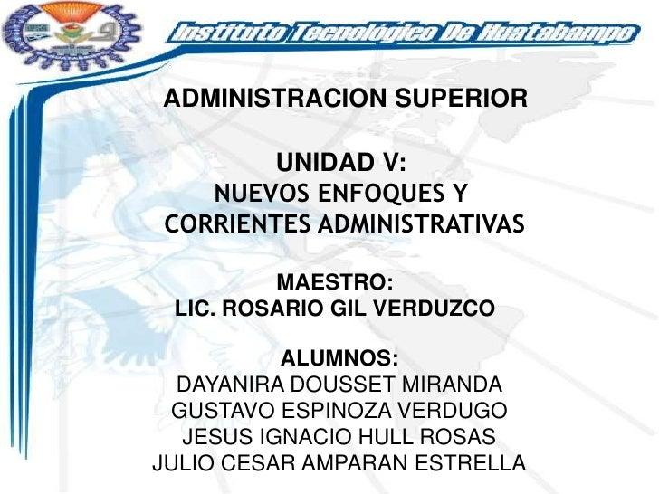 ADMINISTRACION SUPERIOR        UNIDAD V:   NUEVOS ENFOQUES YCORRIENTES ADMINISTRATIVAS         MAESTRO: LIC. ROSARIO GIL V...