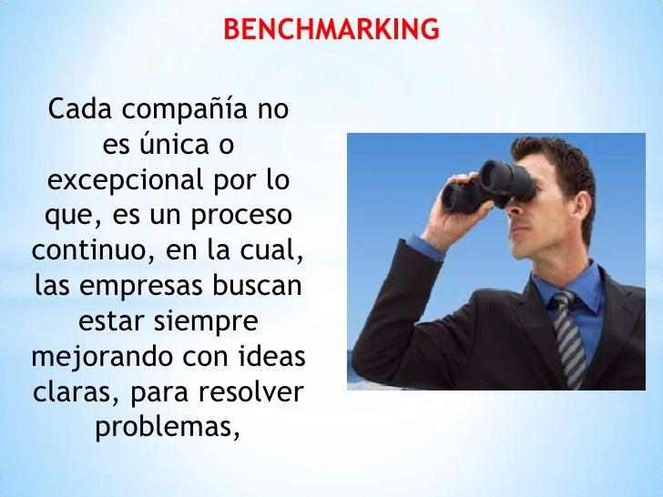 BENCHMARKING Cada compañía no      es única o excepcional por lo que, es un procesocontinuo, en la cual,las empresas busca...