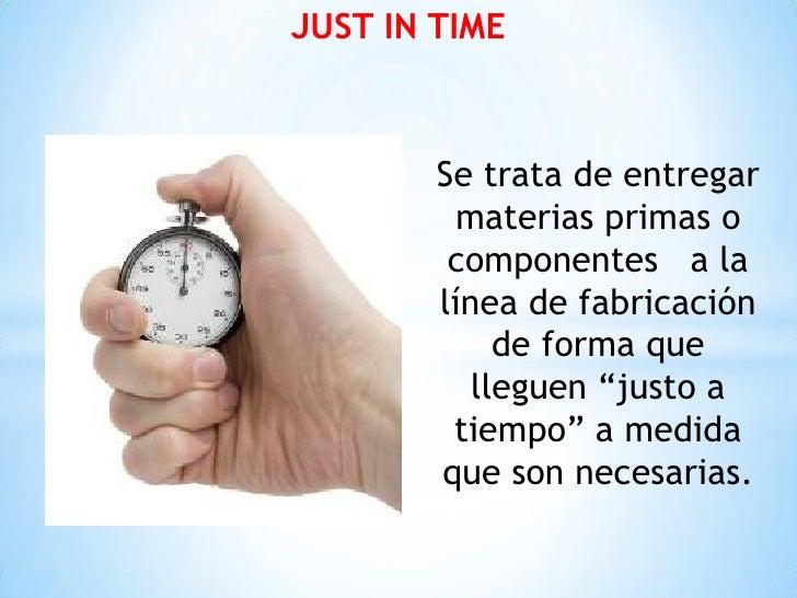 JUST IN TIME        Se trata de entregar          materias primas o         componentes a la        línea de fabricación  ...