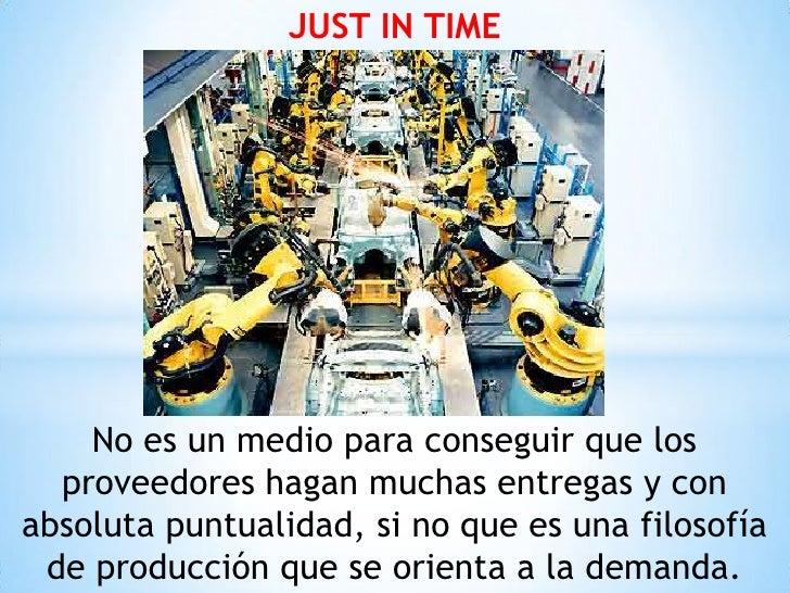 JUST IN TIME    No es un medio para conseguir que los  proveedores hagan muchas entregas y conabsoluta puntualidad, si no ...
