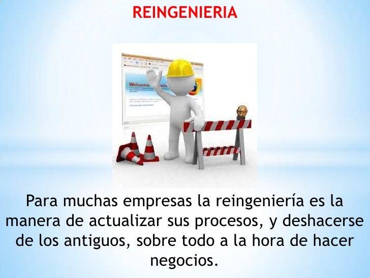 REINGENIERIA  Para muchas empresas la reingeniería es lamanera de actualizar sus procesos, y deshacerse de los antiguos, s...