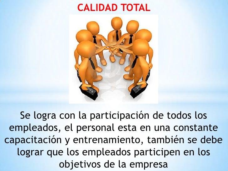 CALIDAD TOTAL   Se logra con la participación de todos los empleados, el personal esta en una constantecapacitación y entr...