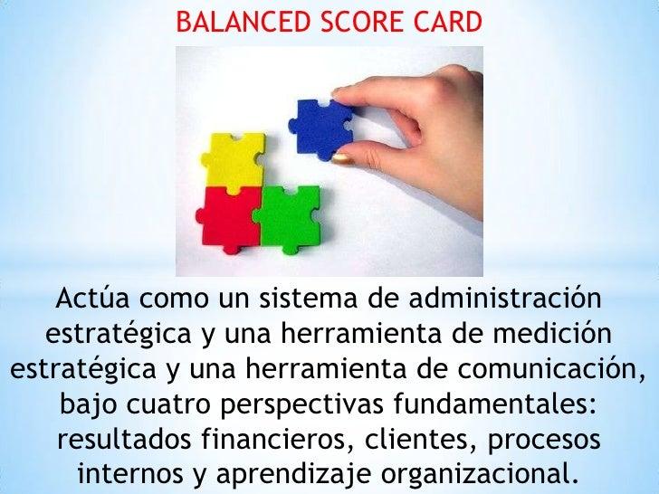 BALANCED SCORE CARD    Actúa como un sistema de administración   estratégica y una herramienta de mediciónestratégica y un...