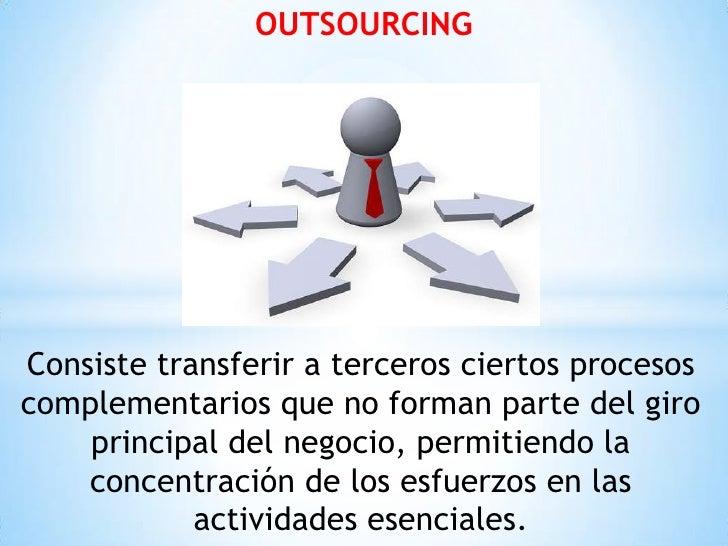 OUTSOURCINGConsiste transferir a terceros ciertos procesoscomplementarios que no forman parte del giro    principal del ne...