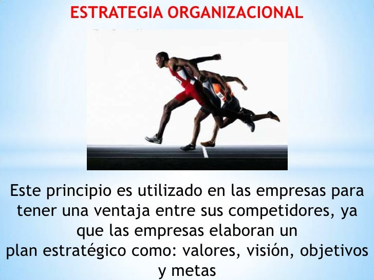 ESTRATEGIA ORGANIZACIONALEste principio es utilizado en las empresas para tener una ventaja entre sus competidores, ya    ...