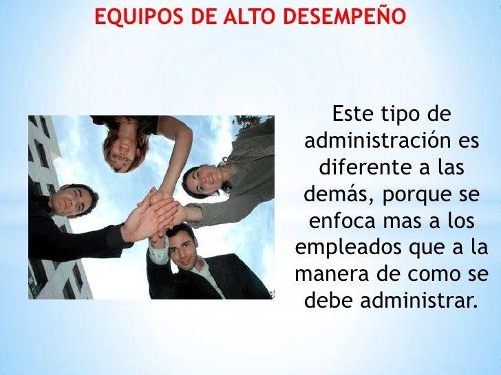 EQUIPOS DE ALTO DESEMPEÑO                   Este tipo de                 administración es                  diferente a la...