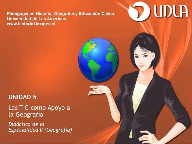 Pedagogía en Historia, Geografía y Educación CívicaUniversidad de Las Américaswww.historia1imagen.clUNIDAD 5Las TIC como A...