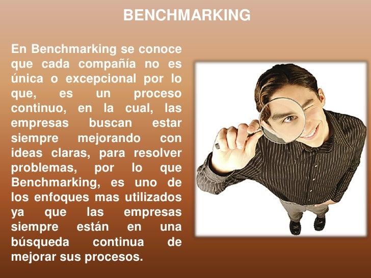 BENCHMARKINGEn Benchmarking se conoceque cada compañía no esúnica o excepcional por loque,    es    un     procesocontinuo...